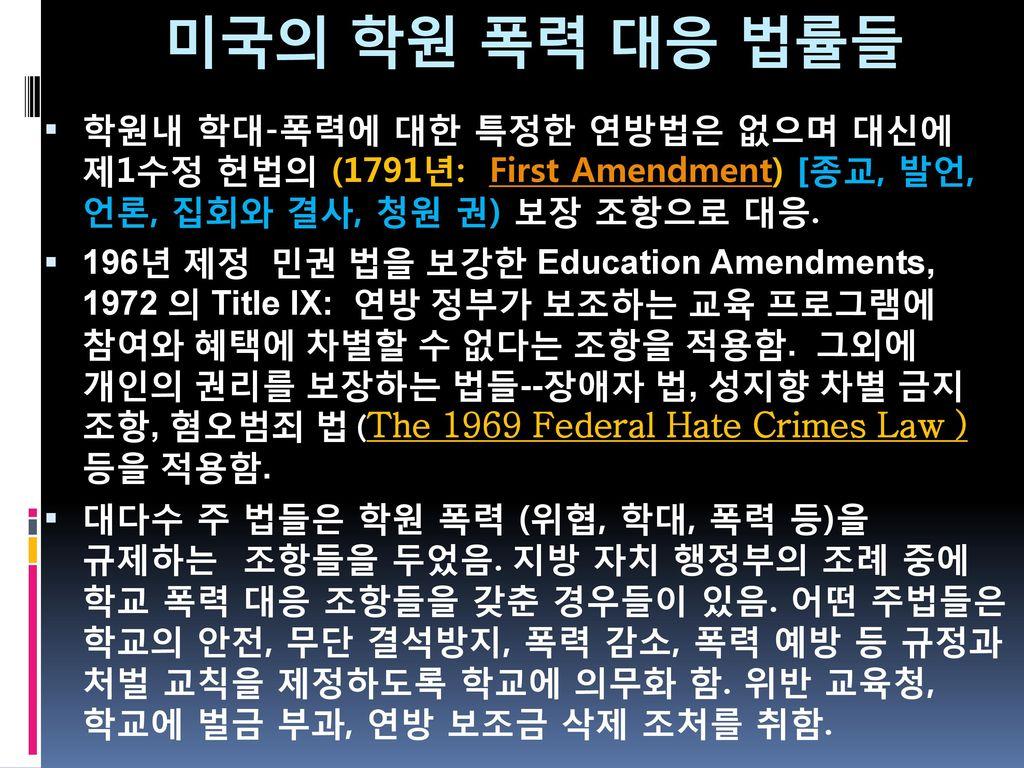미국의 학원 폭력 대응 법률들 학원내 학대-폭력에 대한 특정한 연방법은 없으며 대신에 제1수정 헌법의 (1791년: First Amendment) [종교, 발언, 언론, 집회와 결사, 청원 권) 보장 조항으로 대응.